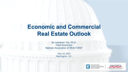 Economic and Commercial Real Estate Outlook By Lawrence Yun, Ph.D. Chief Economist National Association of REALTORS ® May 14, 2015 Washington, D.C.