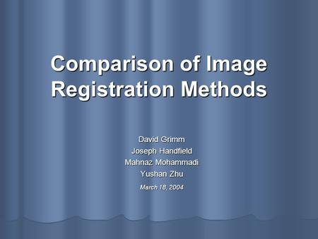 Comparison of Image Registration Methods David Grimm Joseph Handfield Mahnaz Mohammadi Yushan Zhu March 18, 2004.