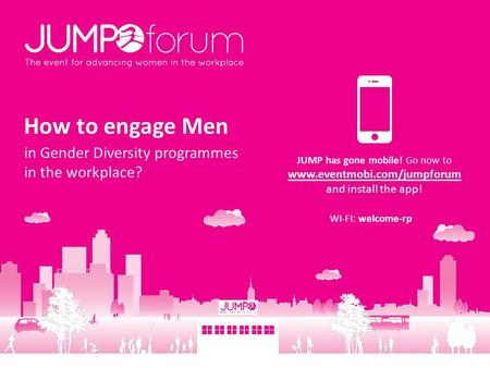How to engage Men in Gender Diversity programmes in the workplace? JUMP has gone mobile! Go now to www.eventmobi.com/jumpforum and install the app! WI-FI: