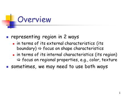1 Overview representing region in 2 ways in terms of its external characteristics (its boundary)  focus on shape characteristics in terms of its internal.