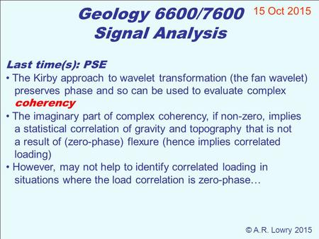 Geology 6600/7600 Signal Analysis 15 Oct 2015 © A.R. Lowry 2015 Last time(s): PSE The Kirby approach to wavelet transformation (the fan wavelet) preserves.