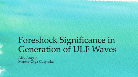 Foreshock Significance in Generation of ULF Waves Alex Angelo Mentor-Olga Gutynska.