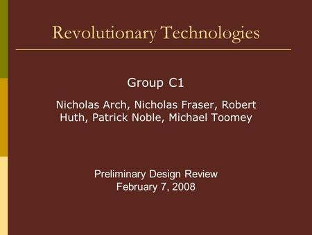 Revolutionary Technologies Group C1 Nicholas Arch, Nicholas Fraser, Robert Huth, Patrick Noble, Michael Toomey Preliminary Design Review February 7, 2008.