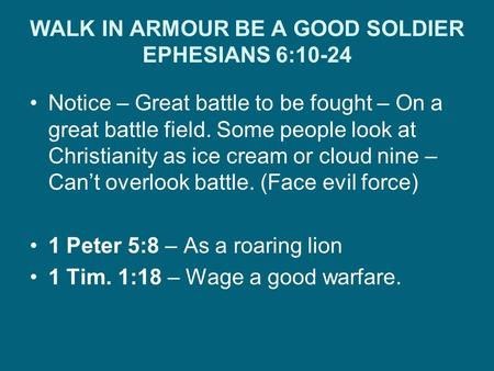 WALK IN ARMOUR BE A GOOD SOLDIER EPHESIANS 6:10-24 Notice – Great battle to be fought – On a great battle field. Some people look at Christianity as ice.