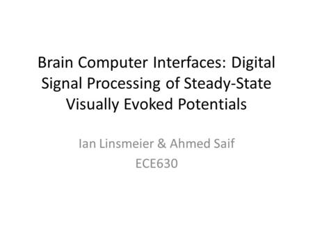 Brain Computer Interfaces: Digital Signal Processing of Steady-State Visually Evoked Potentials Ian Linsmeier & Ahmed Saif ECE630.