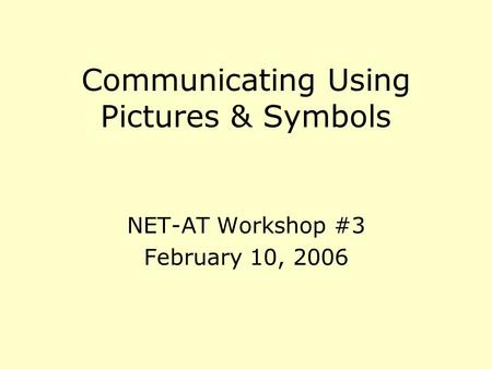 Communicating Using Pictures & Symbols NET-AT Workshop #3 February 10, 2006.