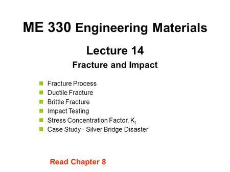 Lecture 14 Fracture and Impact ME 330 Engineering Materials Fracture Process Ductile Fracture Brittle Fracture Impact Testing Stress Concentration Factor,