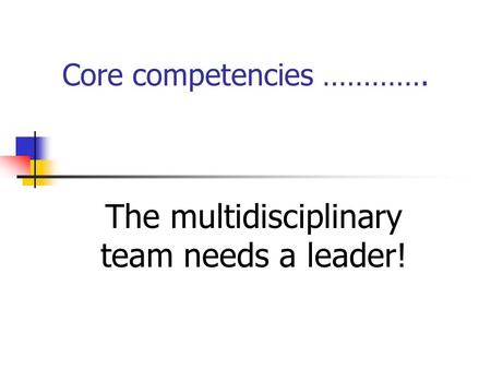 Core competencies …………. The multidisciplinary team needs a leader!