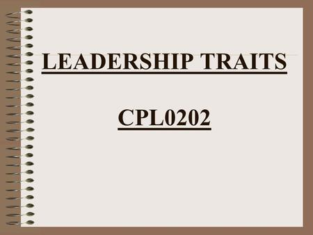 LEADERSHIP TRAITS CPL0202. LEADERSHIP TRAITS JUSTICE JUDGMENT DEPENDABILITY INTEGRITY DECISIVENESS TACT INITIATIVE ENTHUSIASM BEARING UNSELFISHNESS COURAGE.