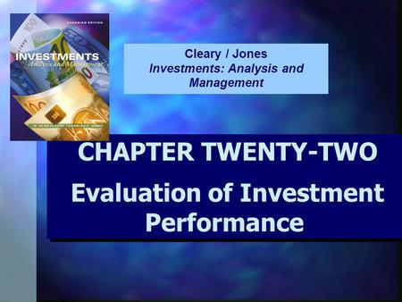 CHAPTER TWENTY-TWO Evaluation of Investment Performance CHAPTER TWENTY-TWO Evaluation of Investment Performance Cleary / Jones Investments: Analysis and.