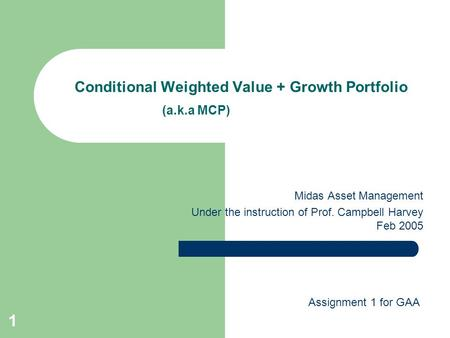 1 Conditional Weighted Value + Growth Portfolio (a.k.a MCP) Midas Asset Management Under the instruction of Prof. Campbell Harvey Feb 2005 Assignment 1.