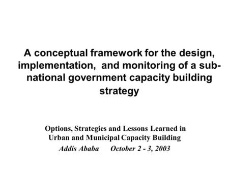 A conceptual framework for the design, implementation, and monitoring of a sub- national government capacity building strategy Options, Strategies and.