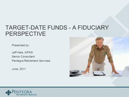 TARGET-DATE FUNDS - A FIDUCIARY PERSPECTIVE Presented by: Jeff Hale, AIFA® Senior Consultant Pentegra Retirement Services June, 2011.