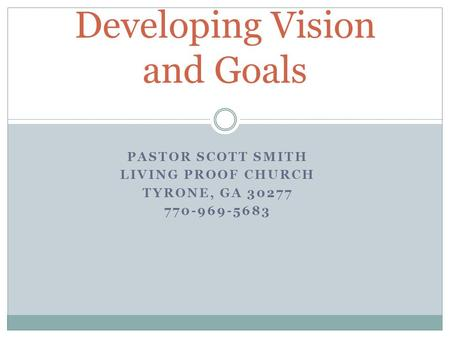 PASTOR SCOTT SMITH LIVING PROOF CHURCH TYRONE, GA 30277 770-969-5683 Developing Vision and Goals.