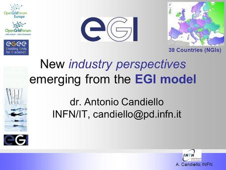A. Candiello, INFN New industry perspectives emerging from the EGI model dr. Antonio Candiello INFN/IT, 39 Countries (NGIs)