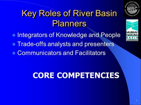 1 Key Roles of River Basin Planners Integrators of Knowledge and People Trade-offs analysts and presenters Communicators and Facilitators CORE COMPETENCIES.