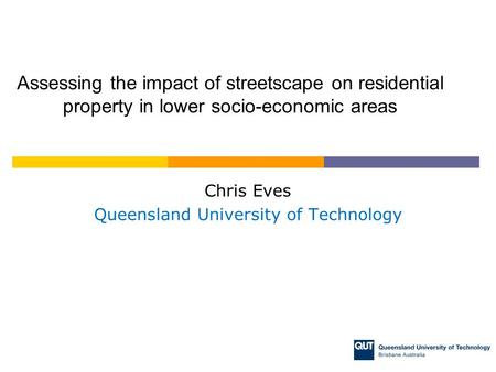 Chris Eves Queensland University of Technology Assessing the impact of streetscape on residential property in lower socio-economic areas.