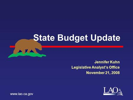 LAO State Budget Update Jennifer Kuhn Legislative Analyst's Office November 21, 2008 www.lao.ca.gov.