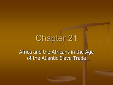 Chapter 21 Africa and the Africans in the Age of the Atlantic Slave Trade.