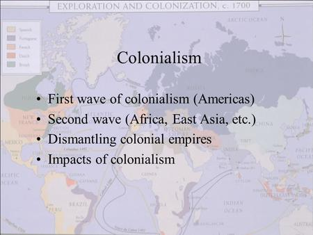 First wave of colonialism (Americas) Second wave (Africa, East Asia, etc.) Dismantling colonial empires Impacts of colonialism Colonialism.