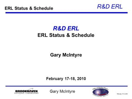 February 17-18, 2010 R&D ERL Gary McIntyre R&D ERL ERL Status & Schedule Gary McIntyre February 17-18, 2010 ERL Status & Schedule.