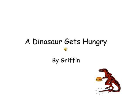 "A Dinosaur Gets Hungry By Griffin One day 100,000 years ago Dingo was getting hungry. He asked his mom for food but his mom said, ""Nope."" ""Awe,"" Dingo."