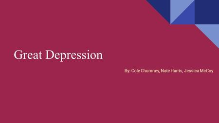 Great Depression By: Cole Chumney, Nate Harris, Jessica McCoy.
