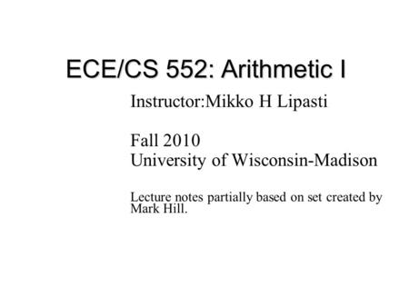 ECE/CS 552: Arithmetic I Instructor:Mikko H Lipasti Fall 2010 University of Wisconsin-Madison Lecture notes partially based on set created by Mark Hill.