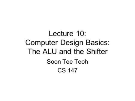 Lecture 10: Computer Design Basics: The ALU and the Shifter Soon Tee Teoh CS 147.