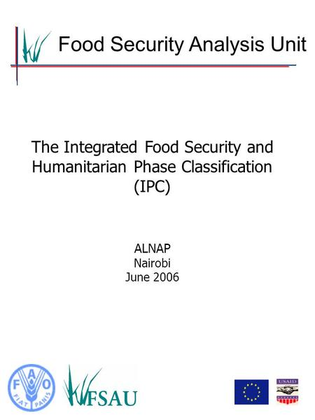 Food Security Analysis Unit The Integrated Food Security and Humanitarian Phase Classification (IPC) ALNAP Nairobi June 2006.