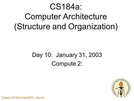 Caltech CS184 Winter2003 -- DeHon 1 CS184a: Computer Architecture (Structure and Organization) Day 10: January 31, 2003 Compute 2: