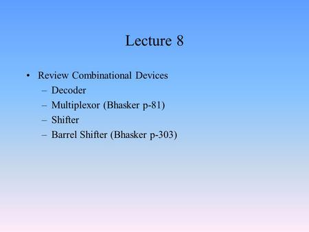 Lecture 8 Review Combinational Devices –Decoder –Multiplexor (Bhasker p-81) –Shifter –Barrel Shifter (Bhasker p-303)