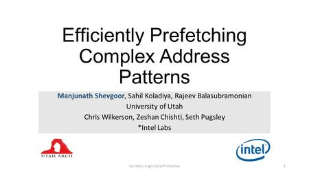 Efficiently Prefetching Complex Address Patterns Manjunath Shevgoor, Sahil Koladiya, Rajeev Balasubramonian University of Utah Chris Wilkerson, Zeshan.