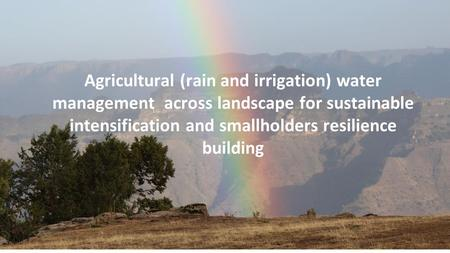 Agricultural (rain and irrigation) water management across landscape for sustainable intensification and smallholders resilience building.