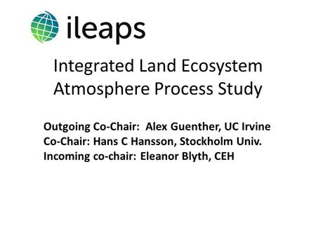 Integrated Land Ecosystem Atmosphere Process Study Outgoing Co-Chair: Alex Guenther, UC Irvine Co-Chair: Hans C Hansson, Stockholm Univ. Incoming co-chair: