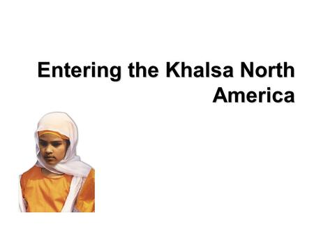 Entering the Khalsa North America. Hi! My name is Sapreet. My parents were born in the Punjab region, located north of India, but today my family lives.
