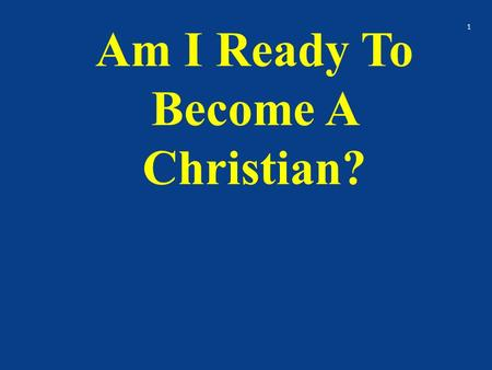 Am I Ready To Become A Christian? 1. Have you been thinking about being baptized? Don't I need to be baptized? What will others think? Will I go to hell.