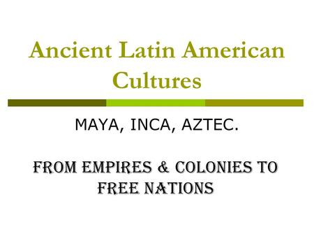 Ancient Latin American Cultures MAYA, INCA, AZTEC. From Empires & Colonies to Free Nations.