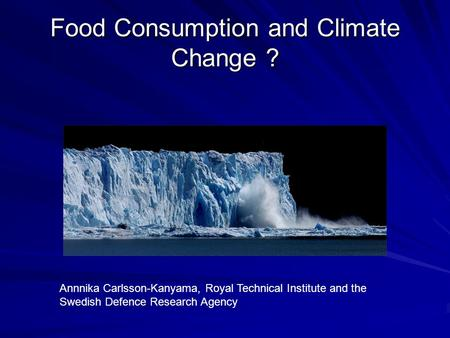 Food Consumption and Climate Change ? Annnika Carlsson-Kanyama, Royal Technical Institute and the Swedish Defence Research Agency.