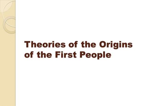 Theories of the Origins of the First People. The most common theory is that the First Peoples came to the Americas over a land bridge called Beringia.