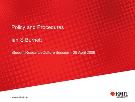 Policy and Procedures Ian S Burnett Student Research Culture Session – 29 April 2009.