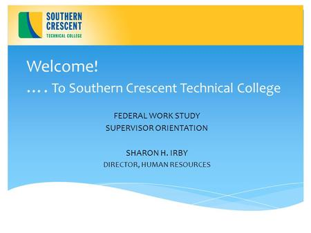 Welcome! …. To Southern Crescent Technical College FEDERAL WORK STUDY SUPERVISOR ORIENTATION SHARON H. IRBY DIRECTOR, HUMAN RESOURCES.