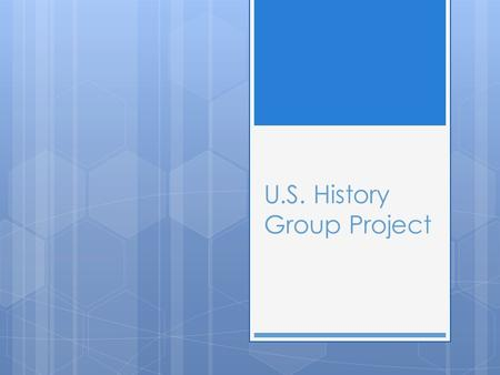 U.S. History Group Project.  In the remaining weeks of school, you, the students, will be put in the position of teacher. You will be broken up into.