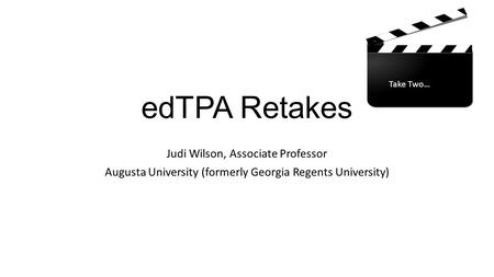 EdTPA Retakes Judi Wilson, Associate Professor Augusta University (formerly Georgia Regents University) Take Two…