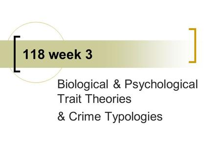 118 week 3 Biological & Psychological Trait Theories & Crime Typologies.