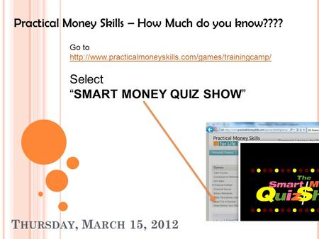 T HURSDAY, M ARCH 15, 2012 Practical Money Skills – How Much do you know???? Go to