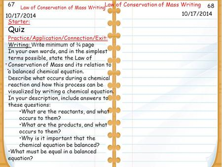 . 9/26/11 68 Law of Conservation of Mass Writing 10/17/2014 67 Law of Conservation of Mass Writing 10/17/2014 Starter: Quiz Practice/Application/Connection/Exit:
