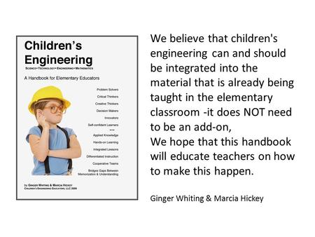 We believe that children's engineering can and should be integrated into the material that is already being taught in the elementary classroom -it does.
