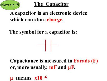 The Capacitor A capacitor is an electronic device which can store charge. The symbol for a capacitor is: Capacitance is measured in Farads (F) or, more.