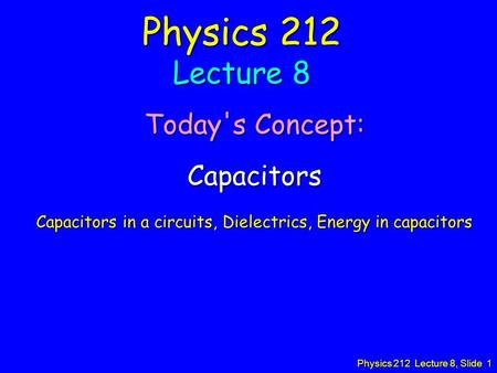 Physics 212 Lecture 8, Slide 1 Physics 212 Lecture 8 Today's Concept: Capacitors Capacitors in a circuits, Dielectrics, Energy in capacitors.